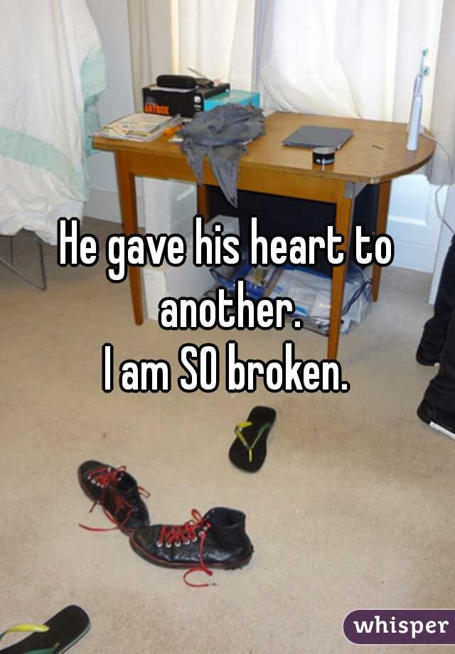 He gave his heart to another.  I am SO broken.