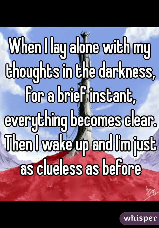 When I lay alone with my thoughts in the darkness, for a brief instant, everything becomes clear. Then I wake up and I'm just as clueless as before