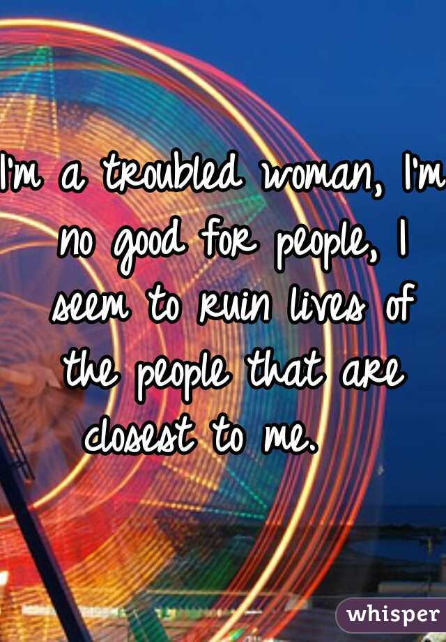 I'm a troubled woman, I'm no good for people, I seem to ruin lives of the people that are closest to me.