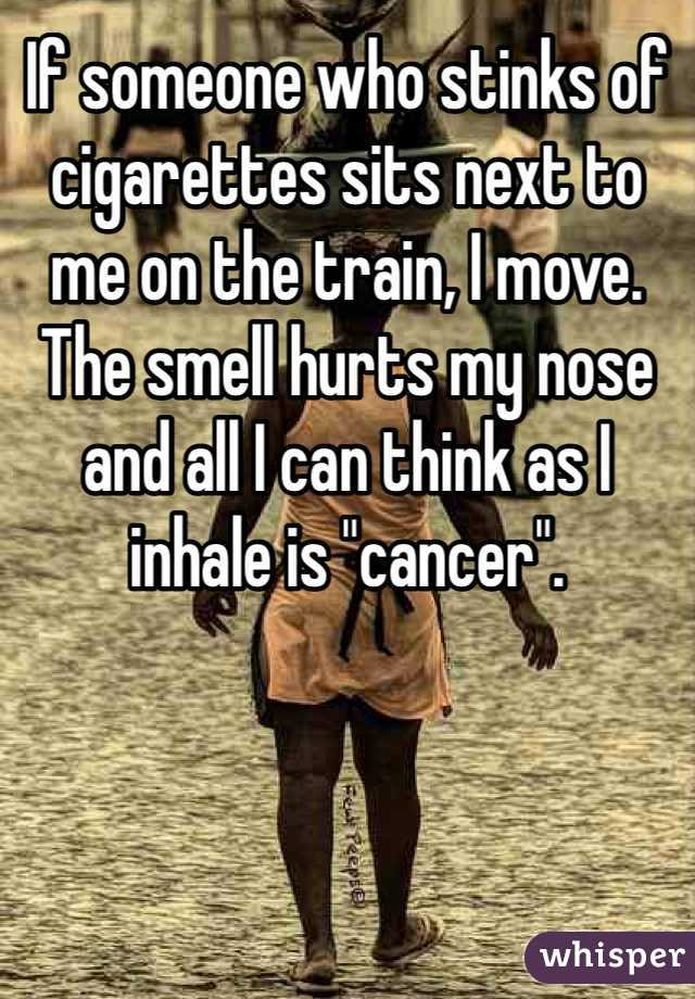 """If someone who stinks of cigarettes sits next to me on the train, I move. The smell hurts my nose and all I can think as I inhale is """"cancer""""."""