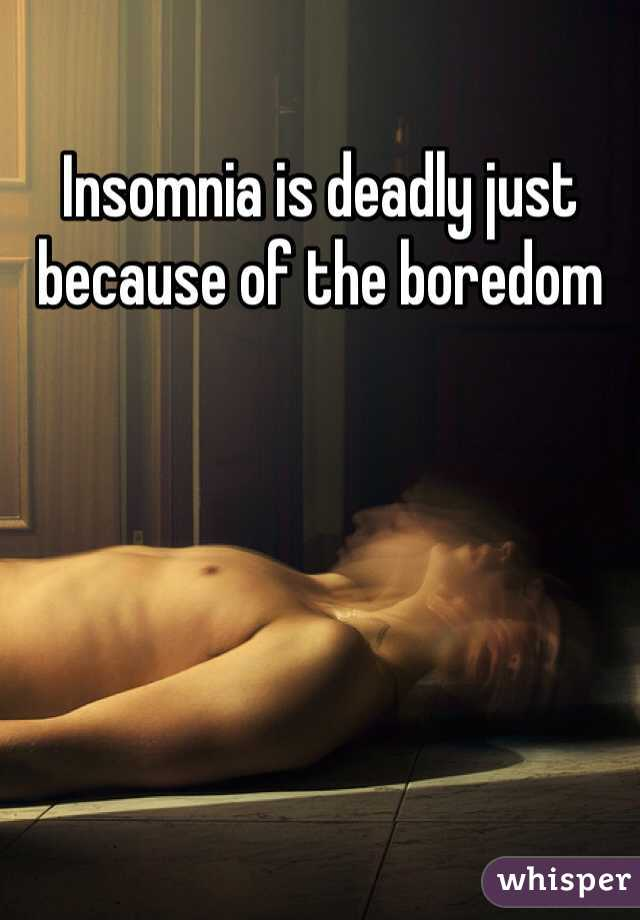 Insomnia is deadly just because of the boredom