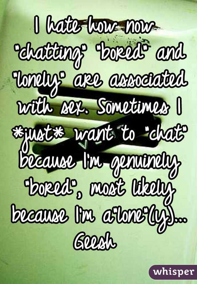 """I hate how now """"chatting"""" """"bored"""" and """"lonely"""" are associated with sex. Sometimes I *just* want to """"chat"""" because I'm genuinely """"bored"""", most likely because I'm a""""lone""""(y)... Geesh"""
