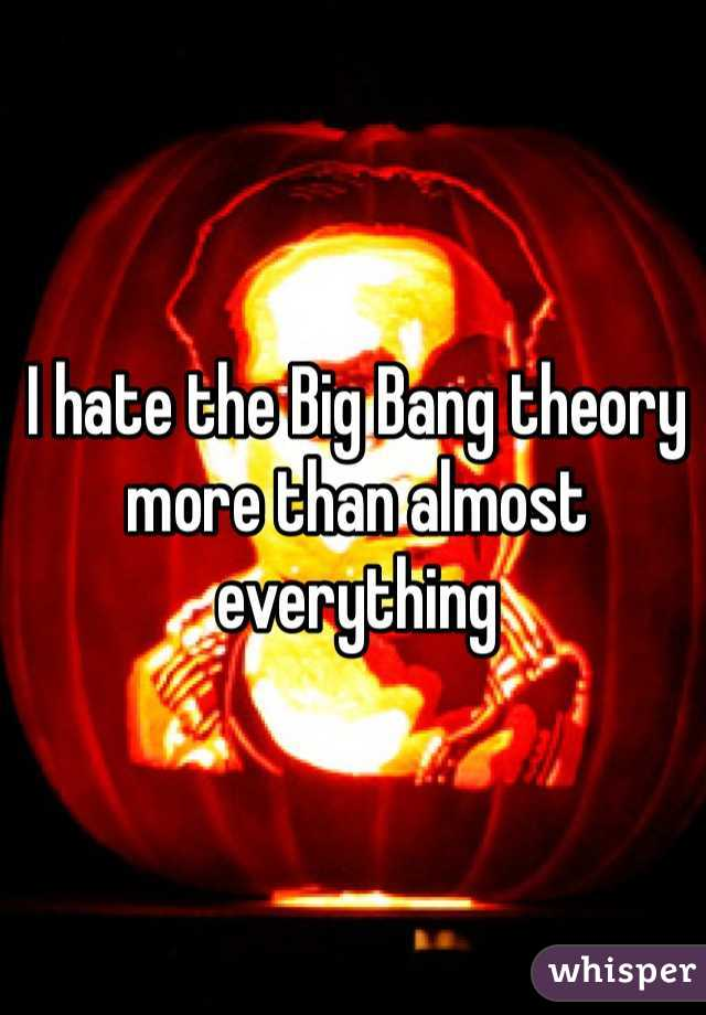 I hate the Big Bang theory more than almost everything