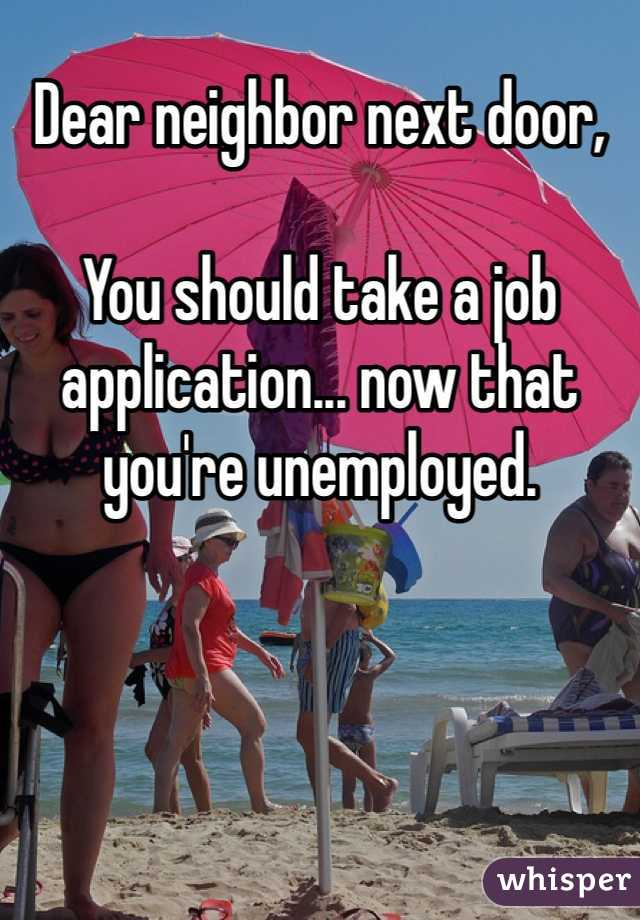 Dear neighbor next door,  You should take a job application... now that you're unemployed.