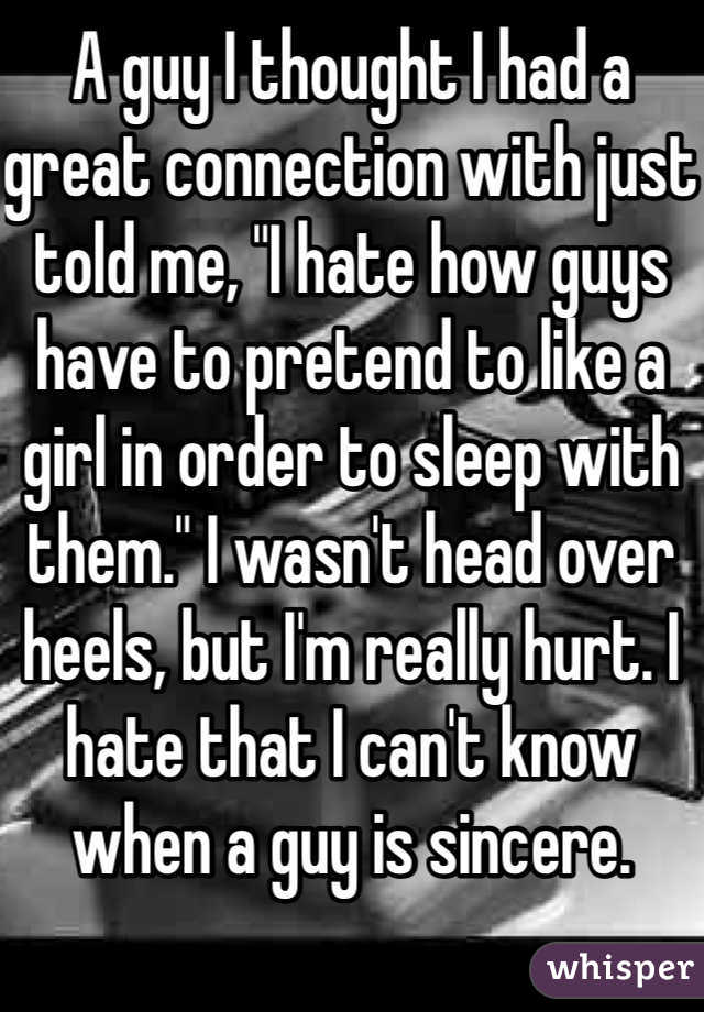 "A guy I thought I had a great connection with just told me, ""I hate how guys have to pretend to like a girl in order to sleep with them."" I wasn't head over heels, but I'm really hurt. I hate that I can't know when a guy is sincere."