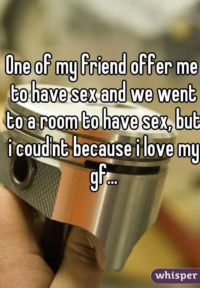 One of my friend offer me to have sex and we went to a room to have sex, but i coud'nt because i love my gf...