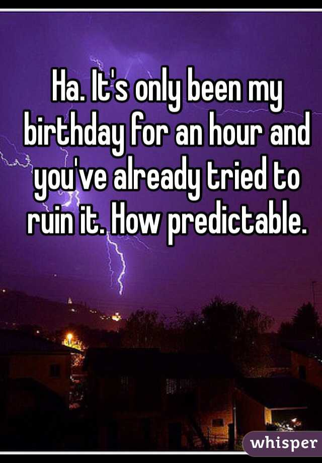 Ha. It's only been my birthday for an hour and you've already tried to ruin it. How predictable.
