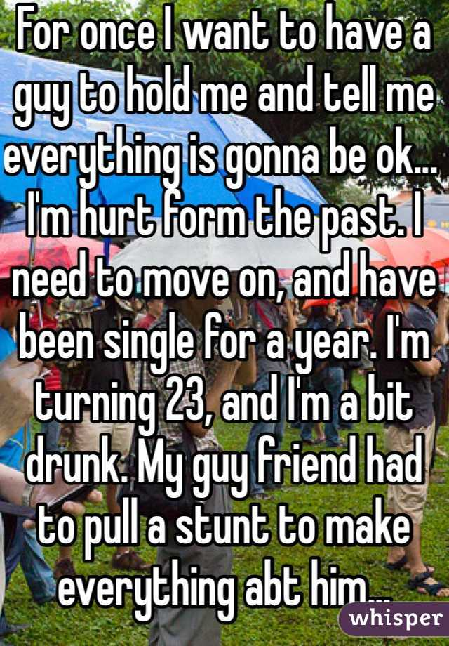 For once I want to have a guy to hold me and tell me everything is gonna be ok... I'm hurt form the past. I need to move on, and have been single for a year. I'm  turning 23, and I'm a bit drunk. My guy friend had to pull a stunt to make everything abt him... Srysly?!?!