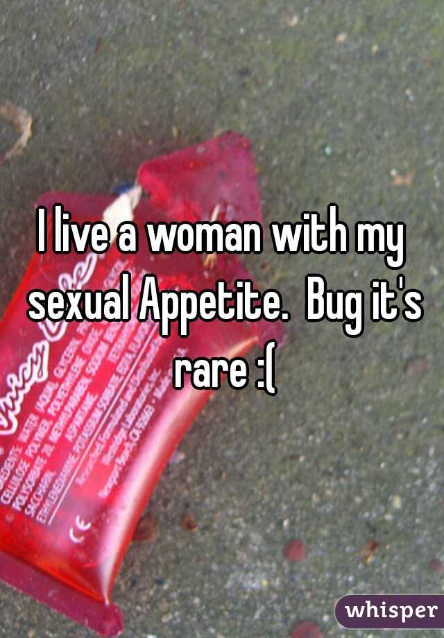 I live a woman with my sexual Appetite.  Bug it's rare :(