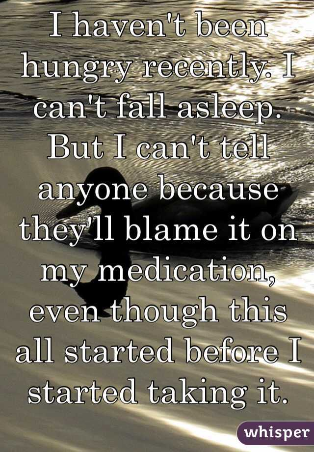I haven't been hungry recently. I can't fall asleep. But I can't tell anyone because they'll blame it on my medication, even though this all started before I started taking it.