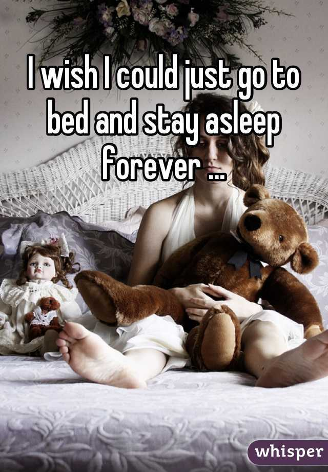 I wish I could just go to bed and stay asleep forever ...