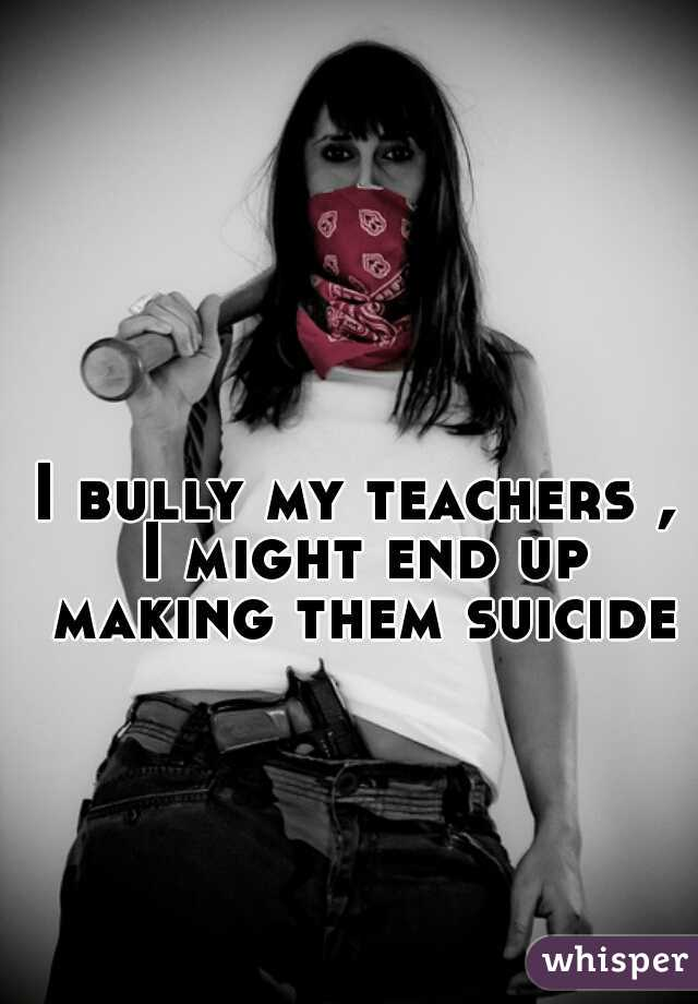 I bully my teachers , I might end up making them suicide