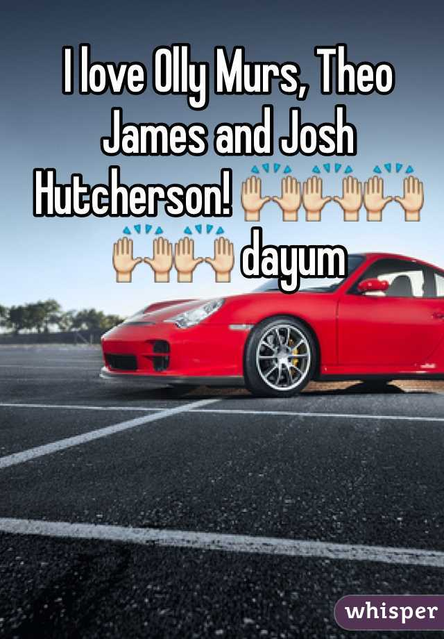 I love Olly Murs, Theo James and Josh Hutcherson! 🙌🙌🙌🙌🙌 dayum