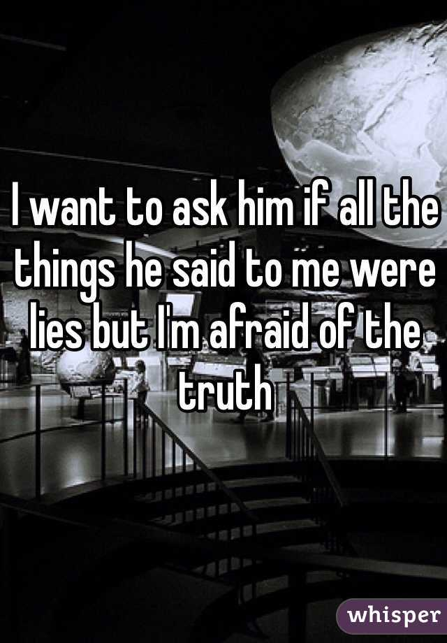 I want to ask him if all the things he said to me were lies but I'm afraid of the truth