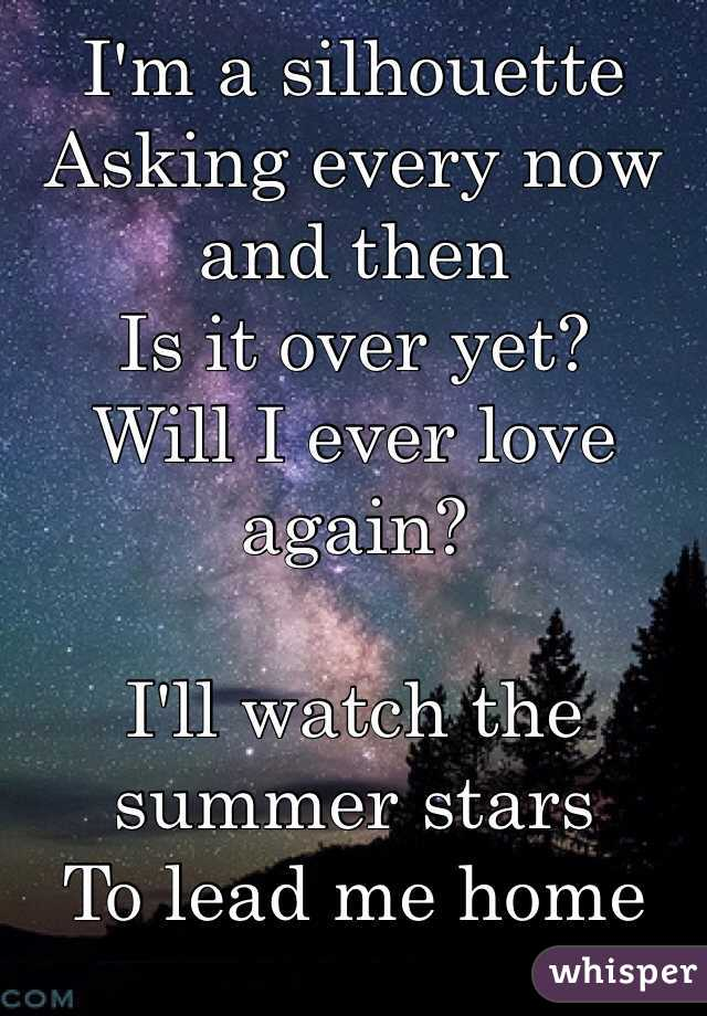 I'm a silhouette Asking every now and then Is it over yet? Will I ever love again?  I'll watch the summer stars To lead me home