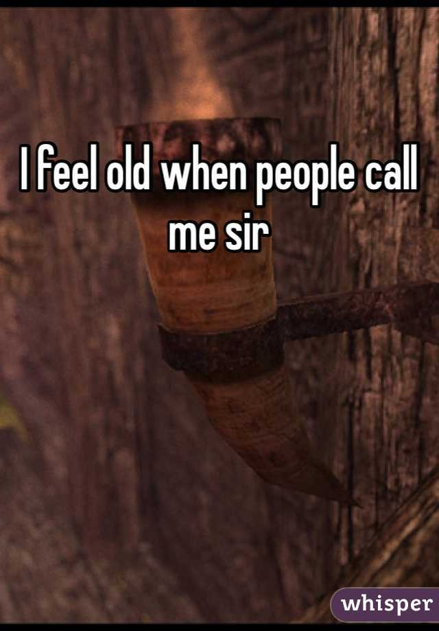 I feel old when people call me sir