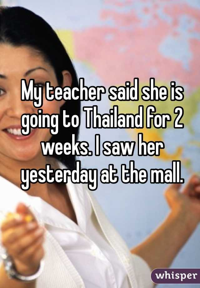 My teacher said she is going to Thailand for 2 weeks. I saw her yesterday at the mall.