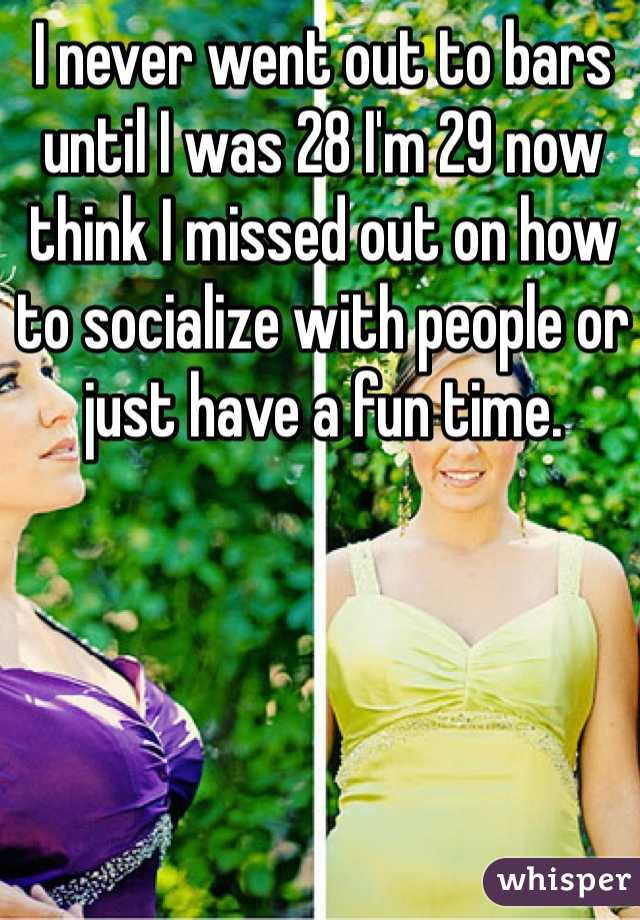 I never went out to bars until I was 28 I'm 29 now think I missed out on how to socialize with people or just have a fun time.