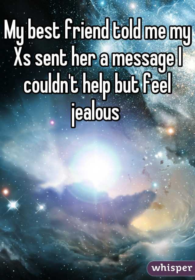 My best friend told me my Xs sent her a message I couldn't help but feel jealous