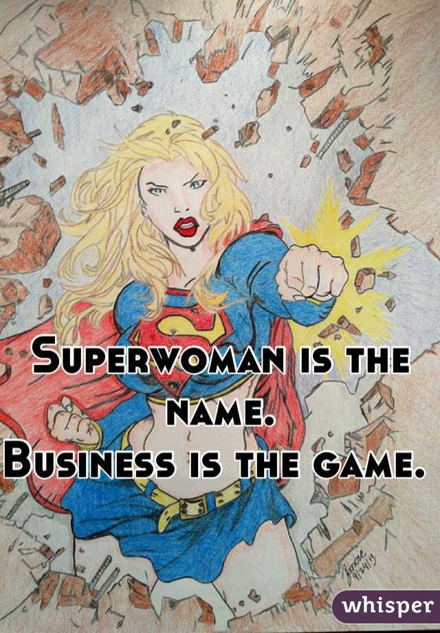 Superwoman is the name.  Business is the game.