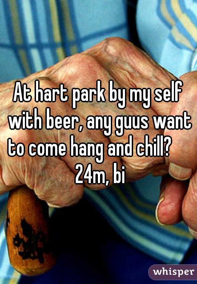 At hart park by my self with beer, any guus want to come hang and chill?      24m, bi