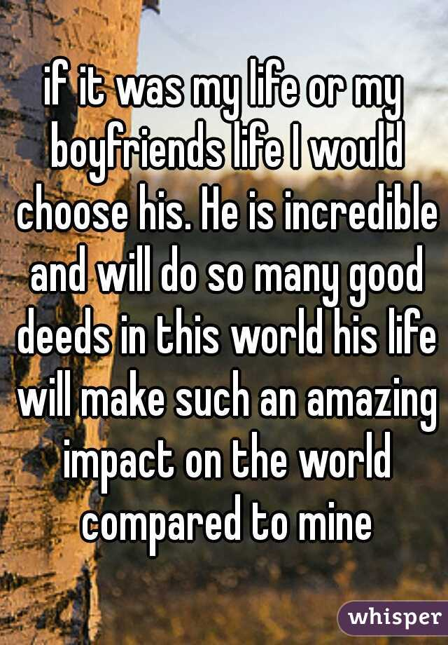 if it was my life or my boyfriends life I would choose his. He is incredible and will do so many good deeds in this world his life will make such an amazing impact on the world compared to mine