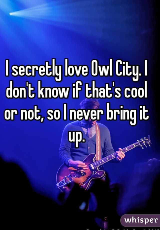I secretly love Owl City. I don't know if that's cool or not, so I never bring it up.