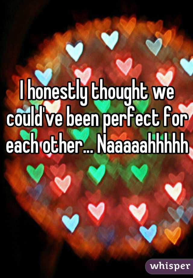 I honestly thought we could've been perfect for each other... Naaaaahhhhh