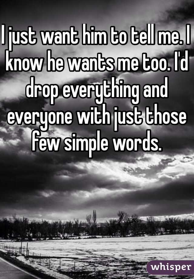 I just want him to tell me. I know he wants me too. I'd drop everything and everyone with just those few simple words.