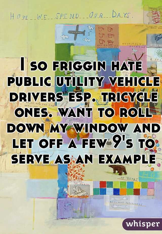 I so friggin hate public utility vehicle drivers esp. tricycle ones. want to roll down my window and let off a few 9's to serve as an example