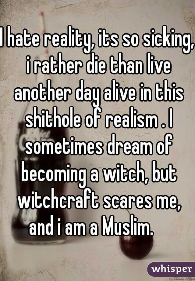 I hate reality, its so sicking, i rather die than live another day alive in this shithole of realism . I sometimes dream of becoming a witch, but witchcraft scares me, and i am a Muslim.
