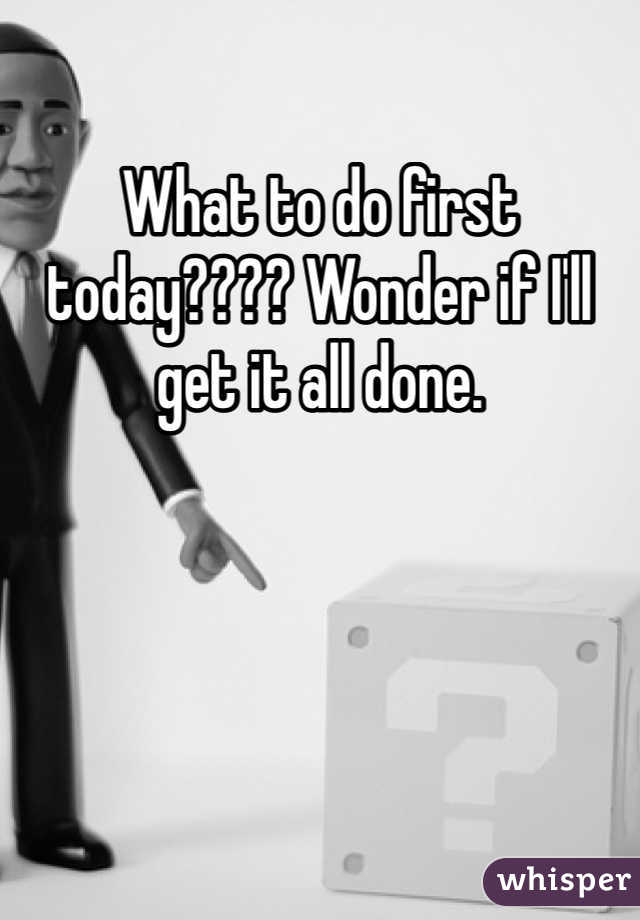 What to do first today???? Wonder if I'll get it all done.