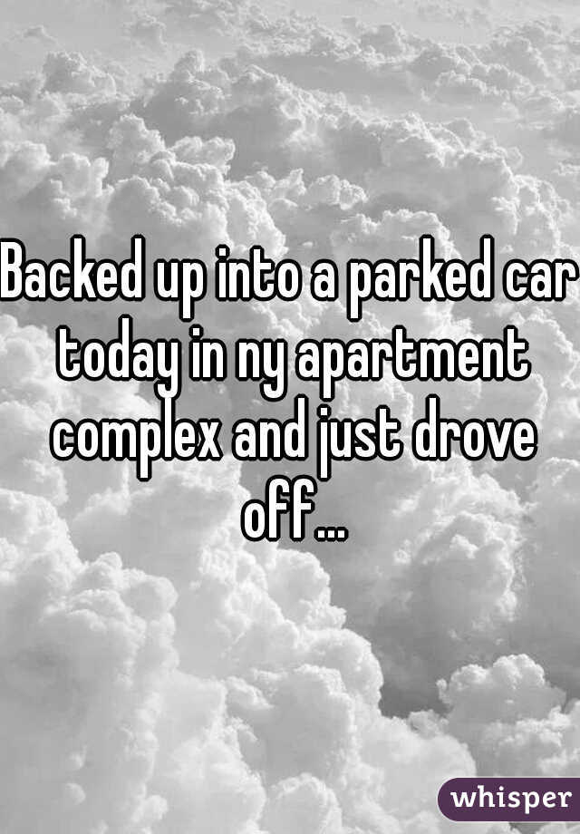 Backed up into a parked car today in ny apartment complex and just drove off...