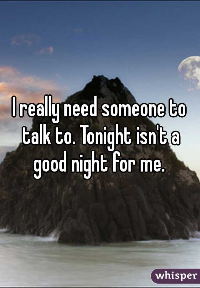 I really need someone to talk to. Tonight isn't a good night for me.