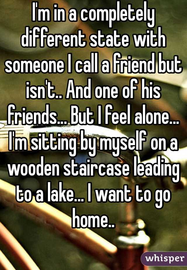 I'm in a completely different state with someone I call a friend but isn't.. And one of his friends... But I feel alone... I'm sitting by myself on a wooden staircase leading to a lake... I want to go home..