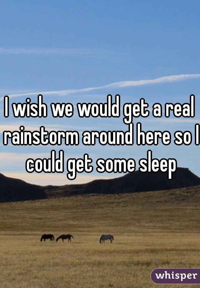 I wish we would get a real rainstorm around here so I could get some sleep