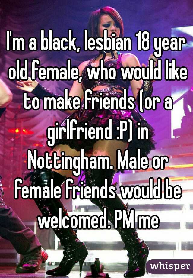 I'm a black, lesbian 18 year old female, who would like to make friends (or a girlfriend :P) in Nottingham. Male or female friends would be welcomed. PM me
