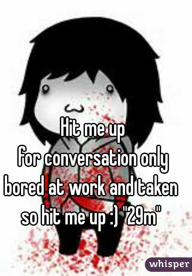 """Hit me up for conversation only bored at work and taken  so hit me up :) """"29m"""""""