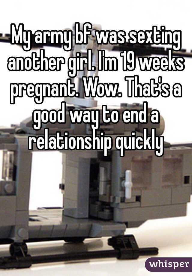 My army bf was sexting another girl. I'm 19 weeks pregnant. Wow. That's a good way to end a relationship quickly