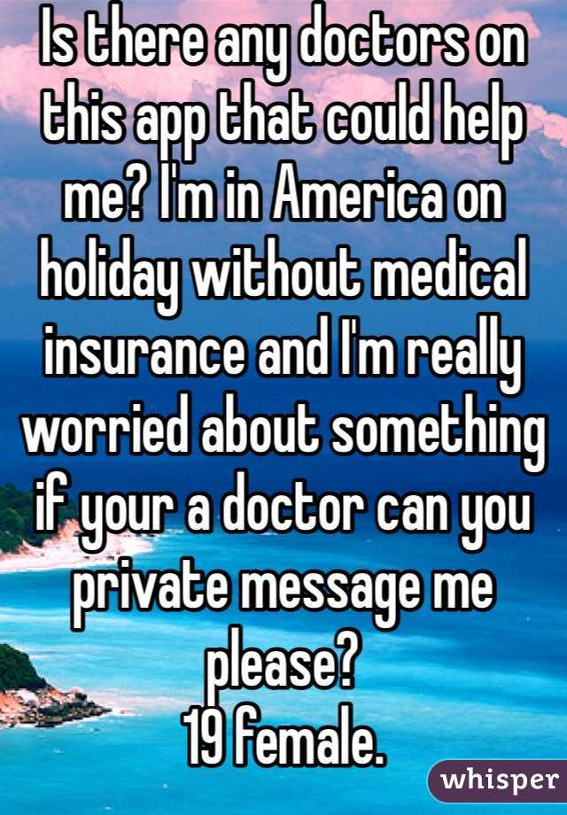 Is there any doctors on this app that could help me? I'm in America on holiday without medical insurance and I'm really worried about something if your a doctor can you private message me please?  19 female.