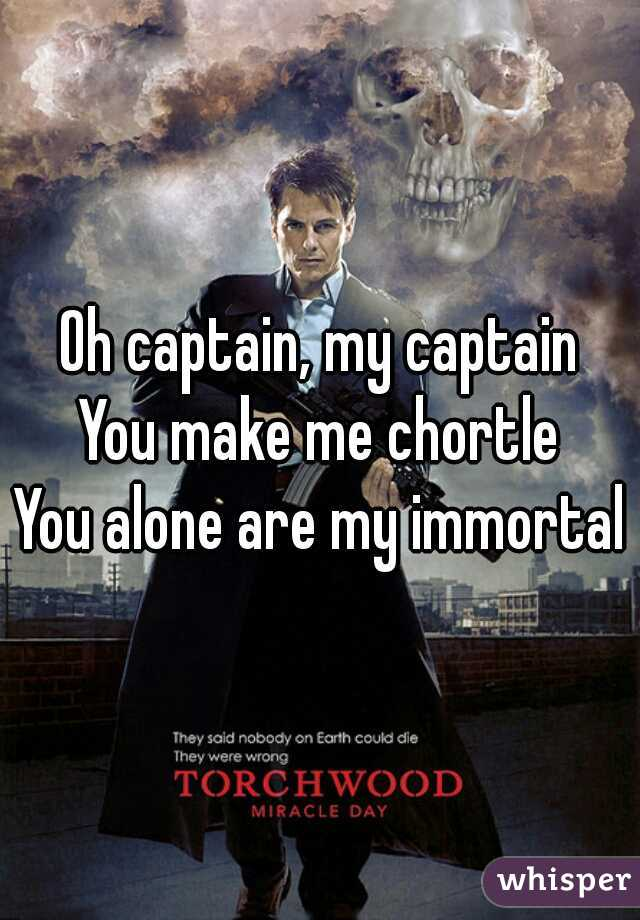 Oh captain, my captain You make me chortle You alone are my immortal