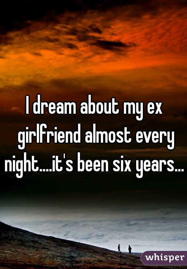 I dream about my ex girlfriend almost every night....it's been six years...