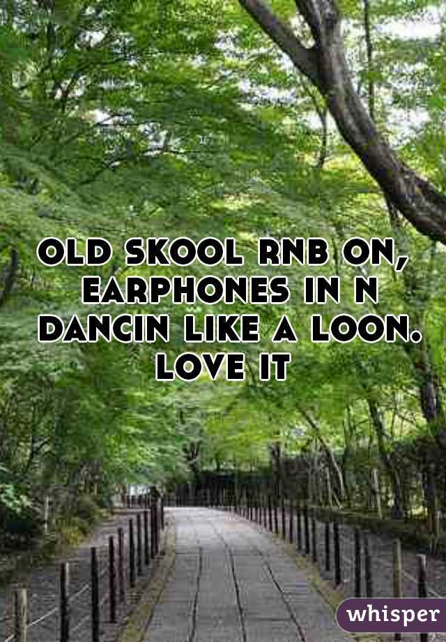 old skool rnb on, earphones in n dancin like a loon. love it