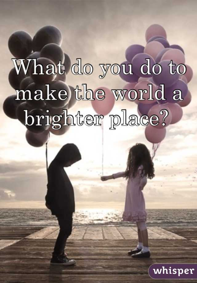 What do you do to make the world a brighter place?
