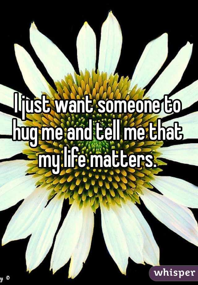 I just want someone to hug me and tell me that my life matters.