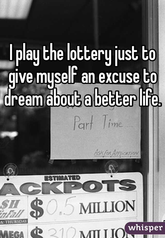I play the lottery just to give myself an excuse to dream about a better life.
