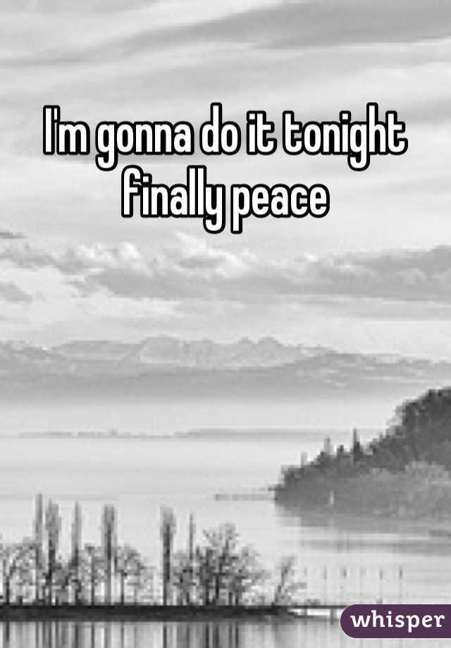 I'm gonna do it tonight finally peace