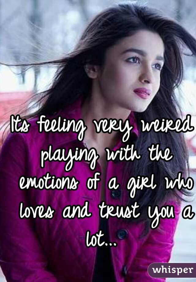 Its feeling very weired playing with the emotions of a girl who loves and trust you a lot...
