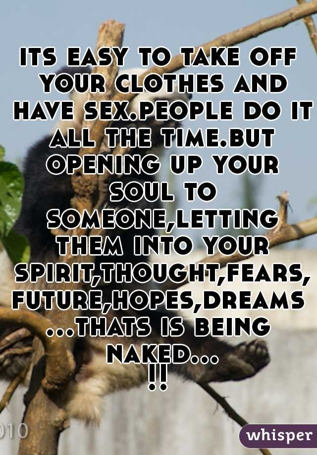 its easy to take off your clothes and have sex.people do it all the time.but opening up your soul to someone,letting them into your spirit,thought,fears,future,hopes,dreams...thats is being naked...!!