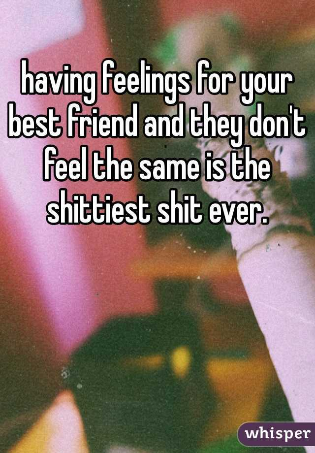 having feelings for your best friend and they don't feel the same is the shittiest shit ever.